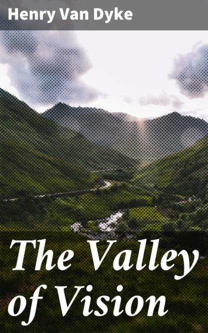 Фото - Henry Van Dyke The Valley of Vision henry van dyke the house of rimmon