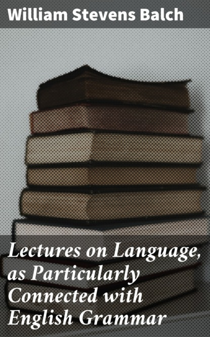 William Stevens Balch Lectures on Language, as Particularly Connected with English Grammar gordon stevens peace on earth