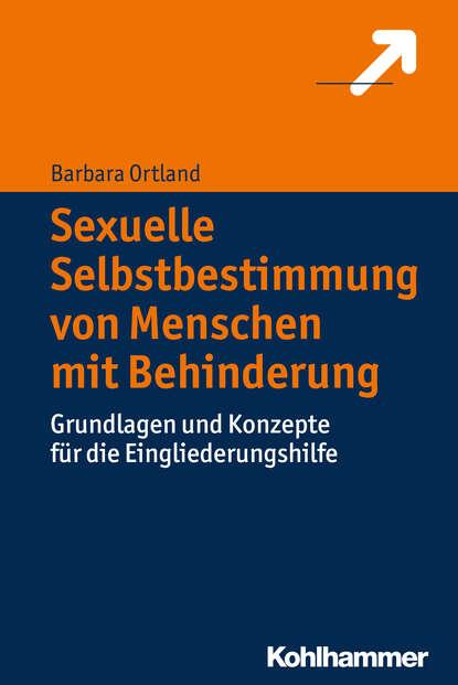 Barbara Ortland Sexuelle Selbstbestimmung von Menschen mit Behinderung группа авторов teilhabebedarfe von menschen mit behinderungen