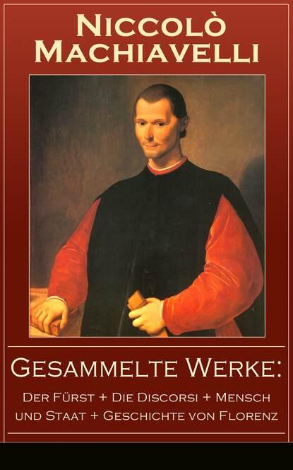 Niccolo Machiavelli Gesammelte Werke: Der Fürst + Die Discorsi + Mensch und Staat + Geschichte von Florenz platon der staat politeia