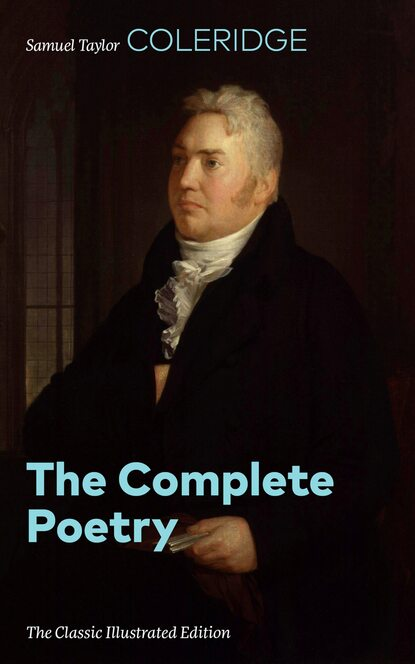 Samuel Taylor Coleridge The Complete Poetry (The Classic Illustrated Edition) samuel taylor coleridge the rime of the ancient mariner illustrated edition