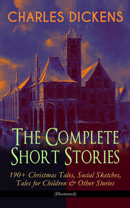 цена на Чарльз Диккенс CHARLES DICKENS – The Complete Short Stories: 190+ Christmas Tales, Social Sketches, Tales for Children & Other Stories (Illustrated)