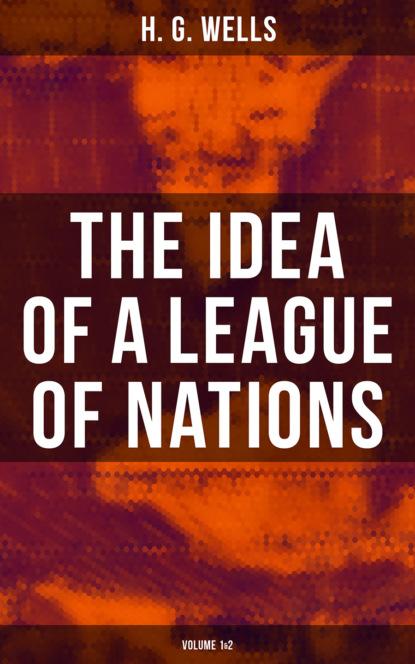 Фото - H. G. Wells THE IDEA OF A LEAGUE OF NATIONS (Volume 1&2) herbert george wells h g wells – gesammelte werke