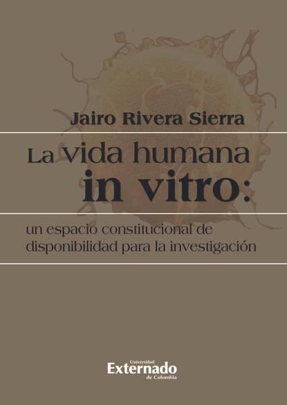 Jairo Rivera Sierra La vida humana in vitro: un espacio constitucional de disponibilidad para la investigación
