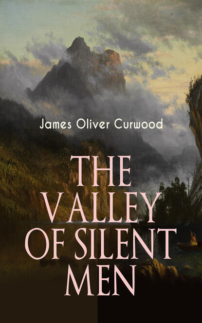 James Oliver Curwood THE VALLEY OF SILENT MEN james oliver curwood the flaming forest