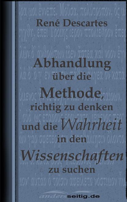 Rene Descartes Abhandlung über die Methode, richtig zu denken und die Wahrheit in den Wissenschaften zu suchen. beatrix langner die 7 größten irrtümer über frauen die denken