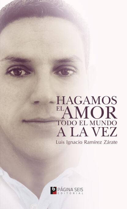 Luis Ignacio Ramírez Zárate Hagamos el amor todo el mundo a la vez carina radilov chirov donde empieza a moverse el mundo