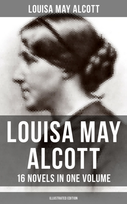 Луиза Мэй Олкотт Louisa May Alcott: 16 Novels in One Volume (Illustrated Edition) луиза мэй олкотт lulu s library volume 3 of 3