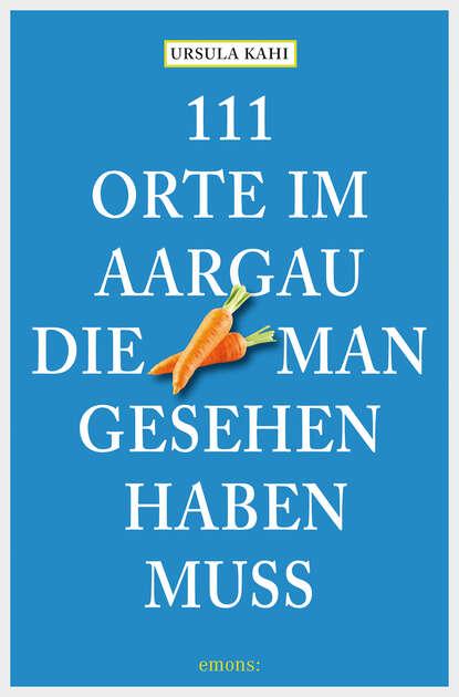 Ursula Kahi 111 Orte im Aargau, die man gesehen haben muss ina haller gift im aargau