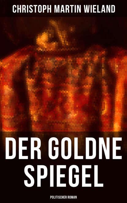 Christoph Martin Wieland Der goldne Spiegel (Politischer Roman) christoph martin wieland komische erzählungen