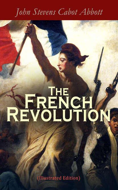 Фото - John Stevens Cabot Abbott The French Revolution (Illustrated Edition) abbott john stevens cabot the unfinished revolution