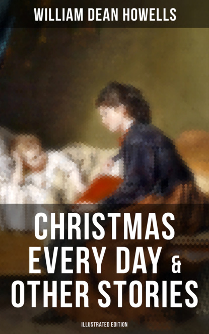William Dean Howells CHRISTMAS EVERY DAY & OTHER STORIES (Illustrated Edition) william blake america a prophecy illustrated edition
