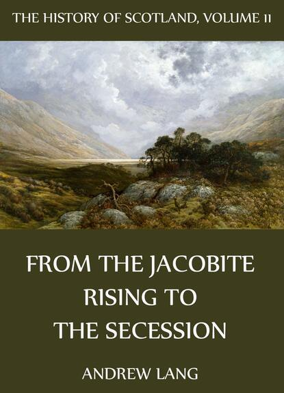 Andrew Lang The History Of Scotland - Volume 11: From The Jacobite Rising To The Secession andrew lang the history of scotland volume 12 from jacobite leaders to the end of jacobitism