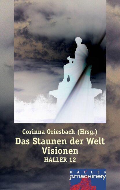 Corinna Griesbach Haller 12 - Das Staunen der Welt. Visionen corinna griesbach das prinzip der mittelmäßigkeit