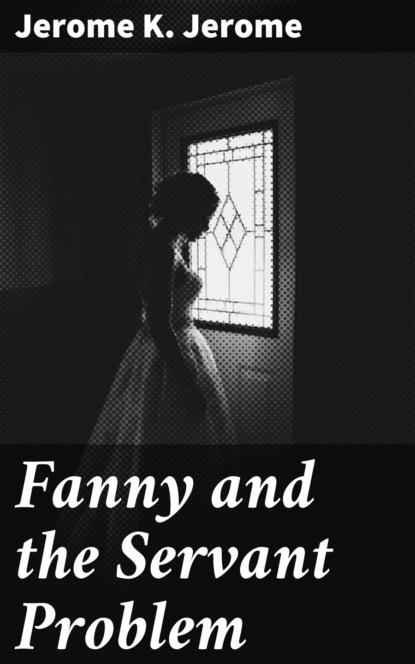 Фото - Джером К. Джером Fanny and the Servant Problem джером к джером they and i