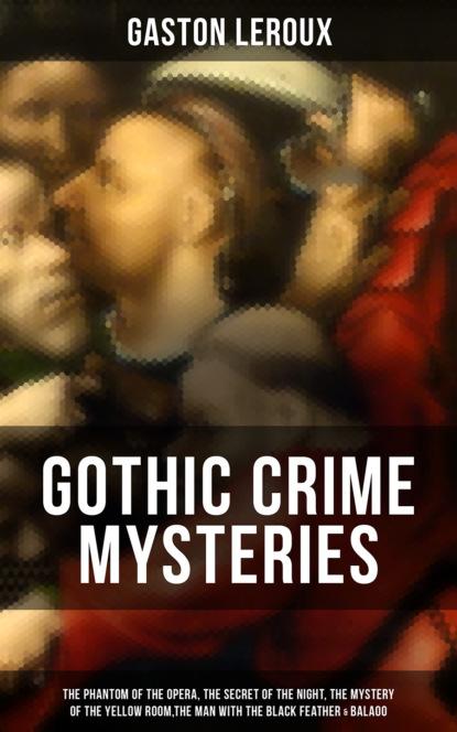 Гастон Леру GOTHIC CRIME MYSTERIES gaston leroux the phantom of the opera annotated