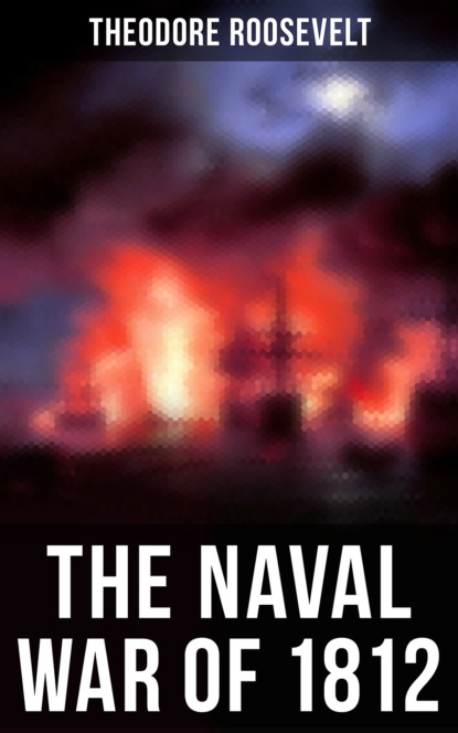 Theodore Roosevelt The Naval War of 1812 theodore roosevelt the naval war of 1812 complete edition