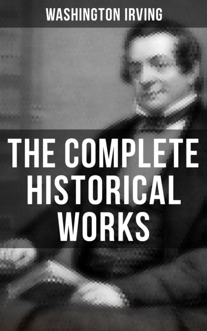 Вашингтон Ирвинг The Complete Historical Works of Washington Irving вашингтон ирвинг the complete works of washington irving short stories plays historical works poetry and autobiographical writings illustrated