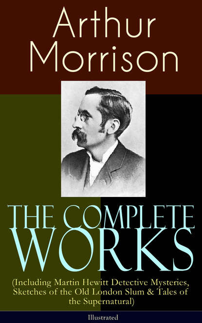 Arthur Morrison The Complete Works of Arthur Morrison (Including Martin Hewitt Detective Mysteries, Sketches of the Old London Slum & Tales of the Supernatural) - Illustrated arthur morrison tales of the old london slum – complete collection 4 novels