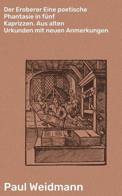 Paul Weidmann Der Eroberer Eine poetische Phantasie in fünf Kaprizzen. Aus alten Urkunden mit neuen Anmerkungen paul ernst grundlagen der neuen gesellschaft