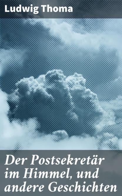 Фото - Ludwig Thoma Der Postsekretär im Himmel, und andere Geschichten ludwig thoma der wittiber ein bauernroman