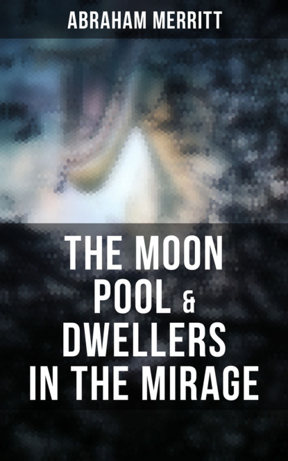 Фото - Abraham Merritt The Moon Pool & Dwellers in the Mirage the great race