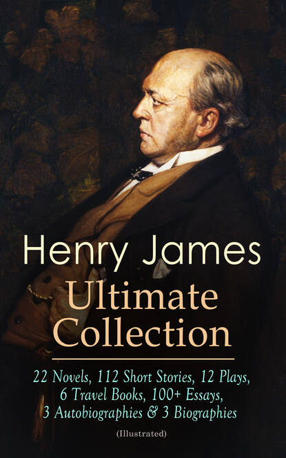 Henry Foss James HENRY JAMES Ultimate Collection: 22 Novels, 112 Short Stories, 12 Plays, 6 Travel Books, 100+ Essays, 3 Autobiographies & 3 Biographies (Illustrated) henry foss james henry james the collection