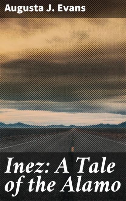 Augusta J. Evans Inez: A Tale of the Alamo фото