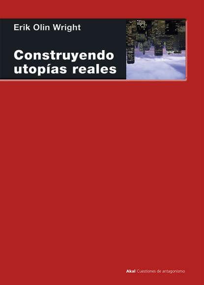 Erik Olin Wright Construyendo utopías reales erik olin wright construyendo utopías reales