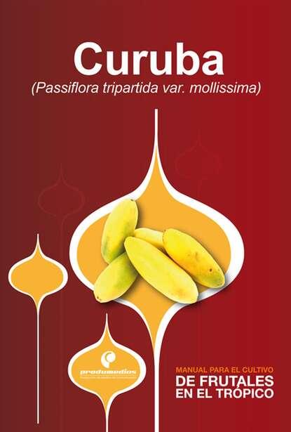 Tarmin Campos Manual para el cultivo de frutales en el trópico. Curuba raúl saavedra manual para el cultivo de frutales en el trópico aguacate
