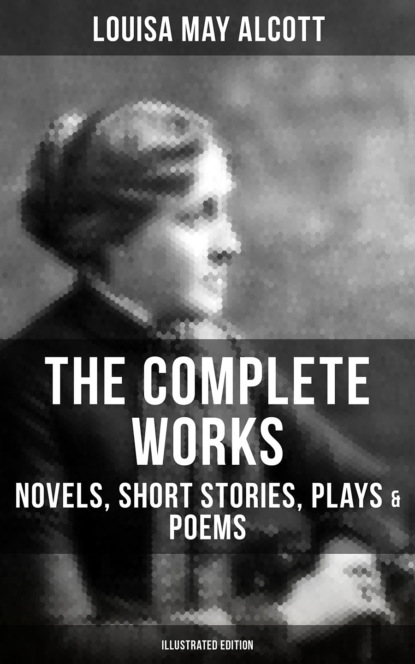 Луиза Мэй Олкотт THE COMPLETE WORKS OF LOUISA MAY ALCOTT: Novels, Short Stories, Plays & Poems (Illustrated Edition) louisa may alcott the collected works of louisa may alcott illustrated edition