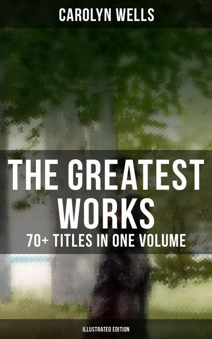 Carolyn Wells The Greatest Works of Carolyn Wells – 70+ Titles in One Volume (Illustrated Edition) wells carolyn the jingle book