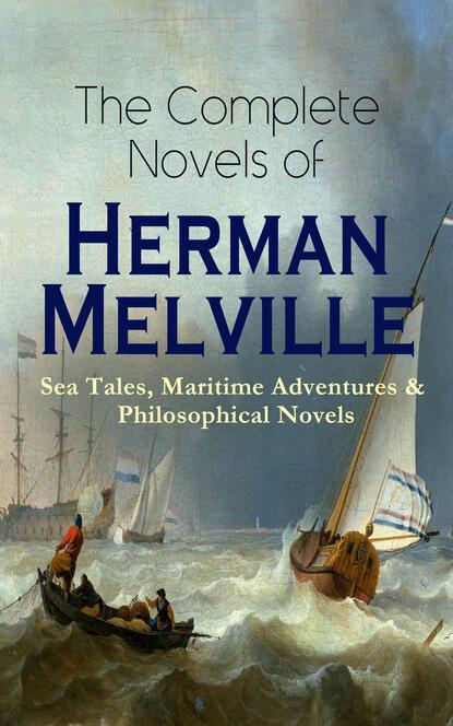 Герман Мелвилл The Complete Novels of Herman Melville: Sea Tales, Maritime Adventures & Philosophical Novels the complete novels