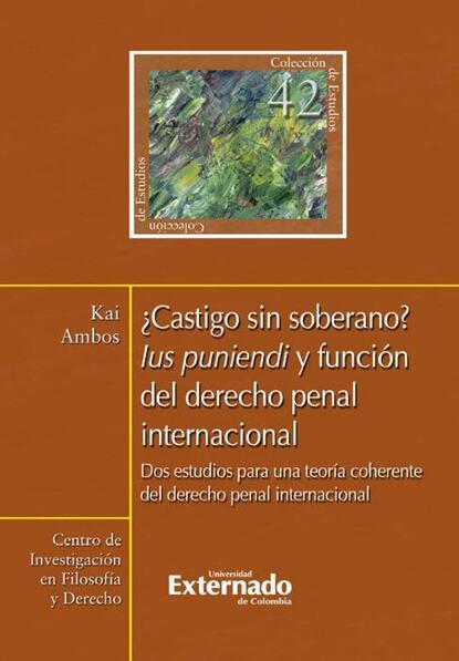 Kai Ambos ¿Castigo sin soberano? Ius puniendi y función del derecho penal internacional kai ambos justicia transicional y derecho penal internacional