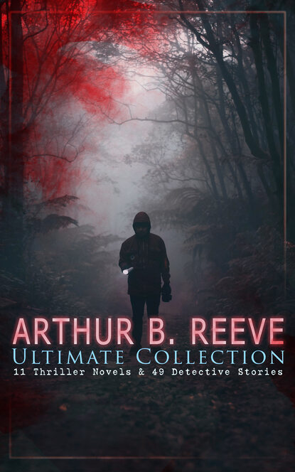 Arthur B. Reeve ARTHUR B. REEVE Ultimate Collection: 11 Thriller Novels & 49 Detective Stories arthur b reeve detective kennedy the film mystery