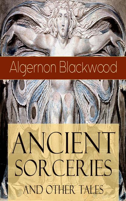 Algernon Blackwood Ancient Sorceries and Other Tales algernon blackwood a prisoner in fairyland