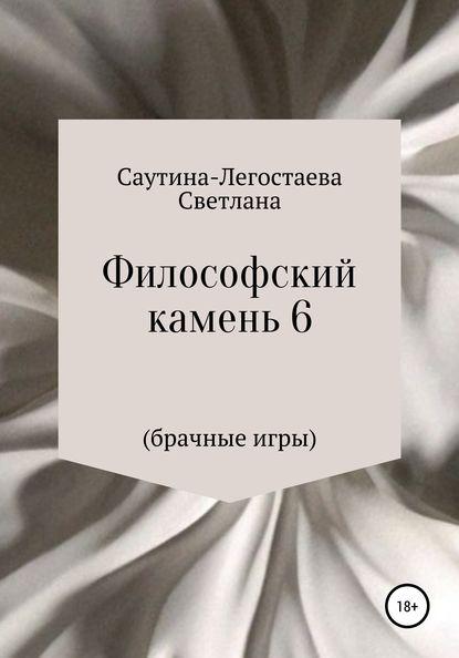 Светлана Александровна Саутина-Легостаева Философский камень 6 (Брачные игры)