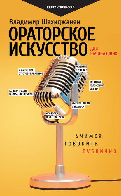 Владимир Шахиджанян Ораторское искусство для начинающих. Учимся говорить публично