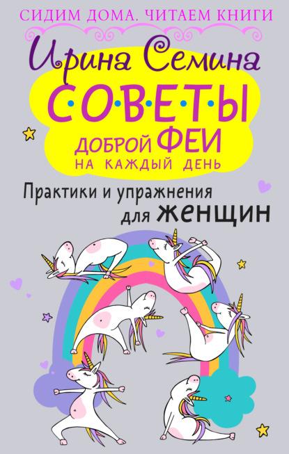 Ирина Семина Советы доброй феи на каждый день. Практики и упражнения для женщин