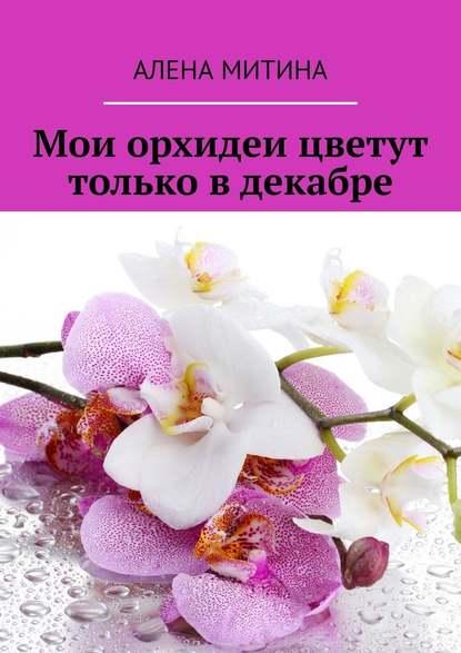 Алена Митина Мои орхидеи цветут только вдекабре гейерстам г мои мальчуганы
