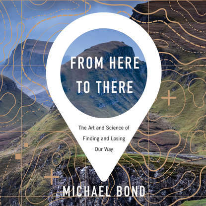Michael Bond From Here to There - The Art and Science of Finding and Losing Our Way (Unabridged) michael shermer arguing science