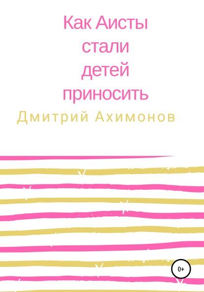 Дмитрий Ахимонов Как аисты стали детей приносить