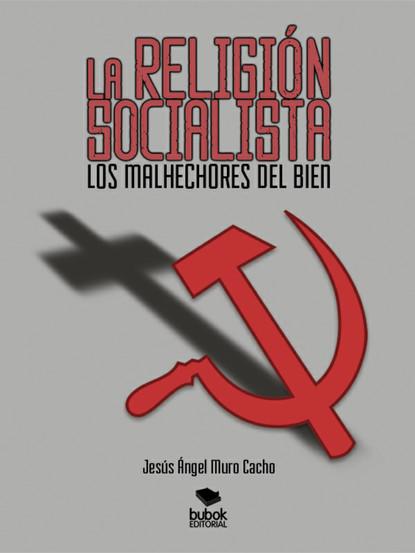 Jesús Ángel Murco Cacho La religión socialista. Los malhechores del bien josé luis morales los 13 pasos 1 escalón la forma práctica para ser un representante protagonista