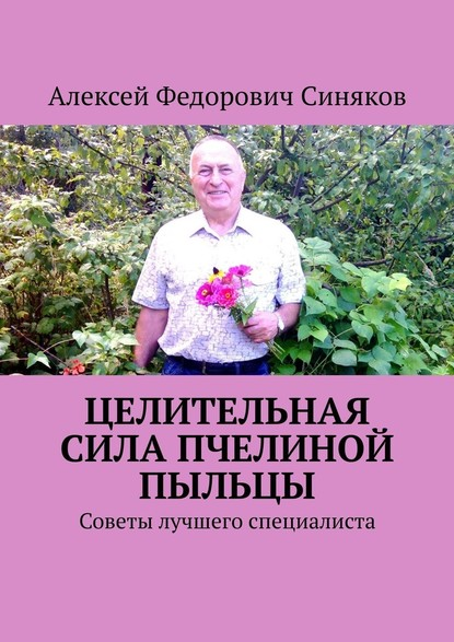 Алексей Федорович Синяков Целительная сила пчелиной пыльцы. Советы лучшего специалиста