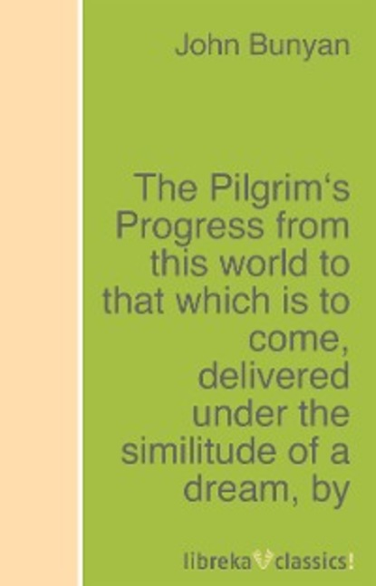John Bunyan The Pilgrim's Progress from this world to that which is to come, delivered under the similitude of a dream john bunyan the pilgrim s progress from this world to that which is to come