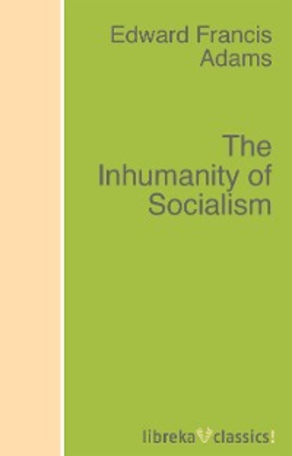 Edward F. Adams The Inhumanity of Socialism daniel adams adams new arithmetic suited to halifax currency in which the principles of operating by numbers are analitically explained and synthetically applied designed for the use of schools academies in the british provinces