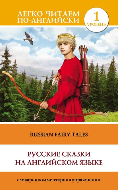 Фото - Группа авторов Русские сказки на английском языке / Russian Fairy Tales kaufman a gettys s russian for foreigners для чайников на английском языке