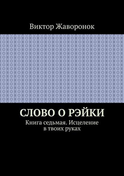 Фото - Виктор Жаворонок Слово оРэйки. Книга седьмая. Исцеление в твоих руках эмерсон барбара рэйки для самоисцеления