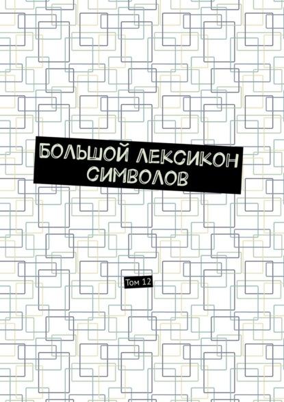 Большой лексикон символов. Том12
