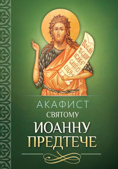 Группа авторов Акафист святому Иоанну Предтече акафист святому иоанну предтече